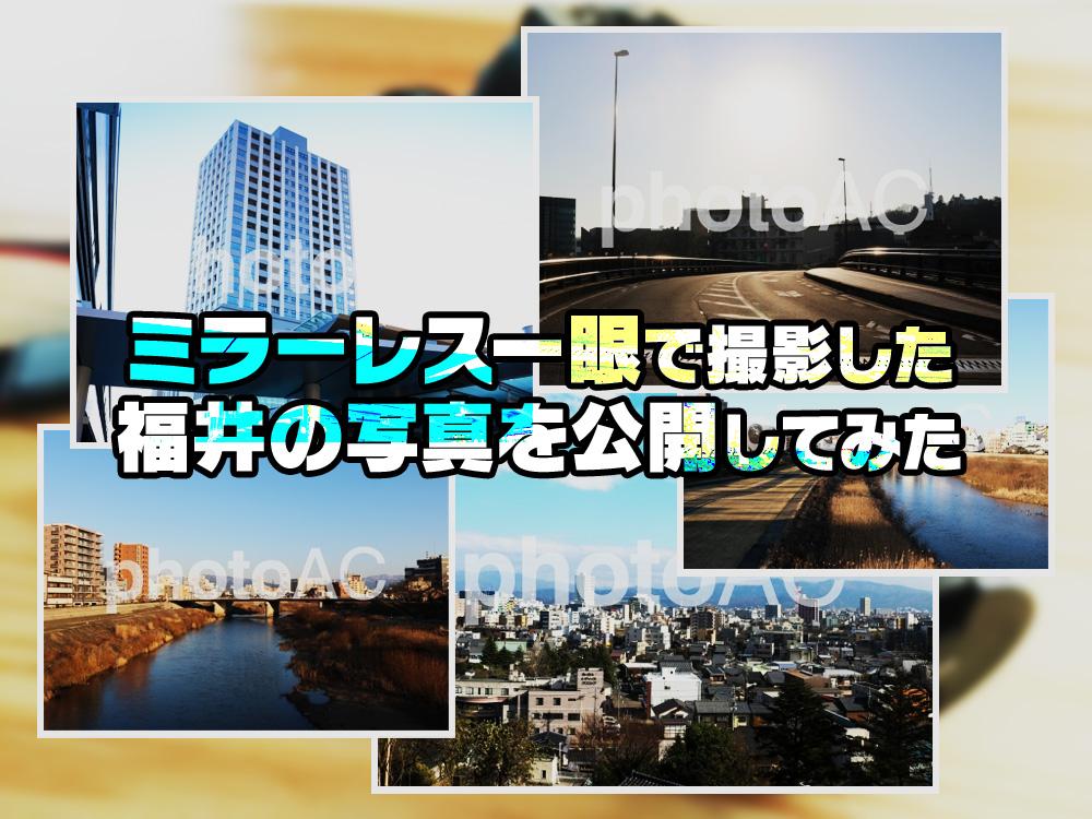 ミラーレス一眼で撮影した福井の写真を公開してみた