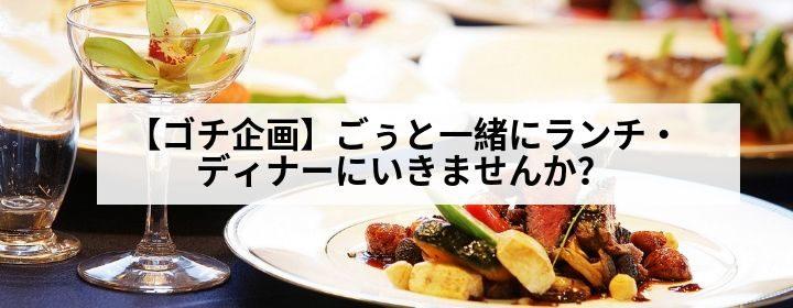 【ゴチ企画】ごぅと一緒にランチ・ディナーにいきませんか?